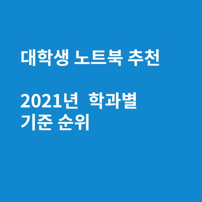 대학생 노트북 추천 2021년 순위 (컴공, 디자이너, 기계공학과, 경영학과)